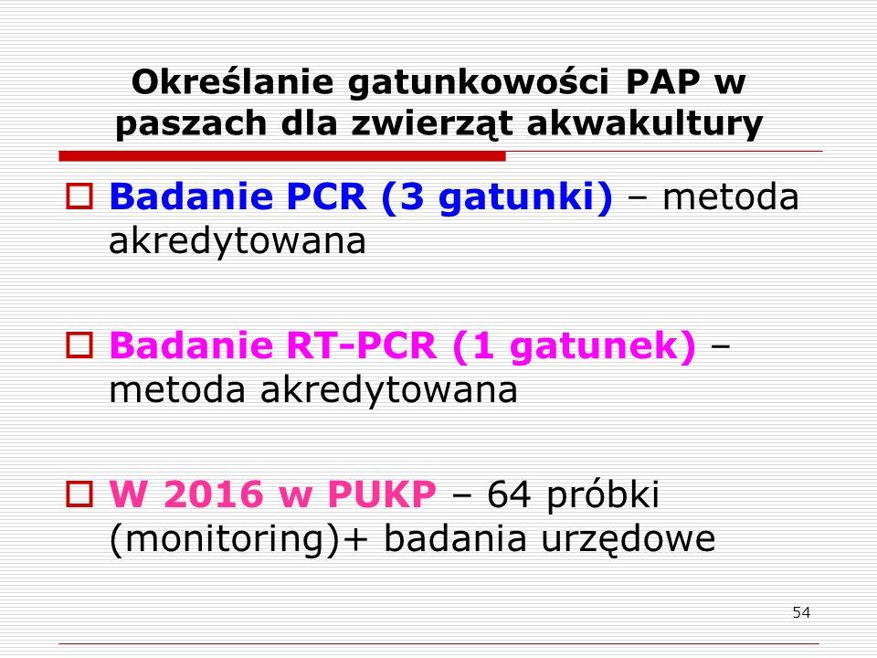 Określanie gatunkowości PAP w paszach dla zwierząt akwakultury  Badanie PCR (3 gatunki) – metoda akredytowana  Badanie RT-PCR (1 gatunek) – metoda akredytowana  W 2016 w PUKP – 64 próbki (monitoring)+ badania urzędowe 54