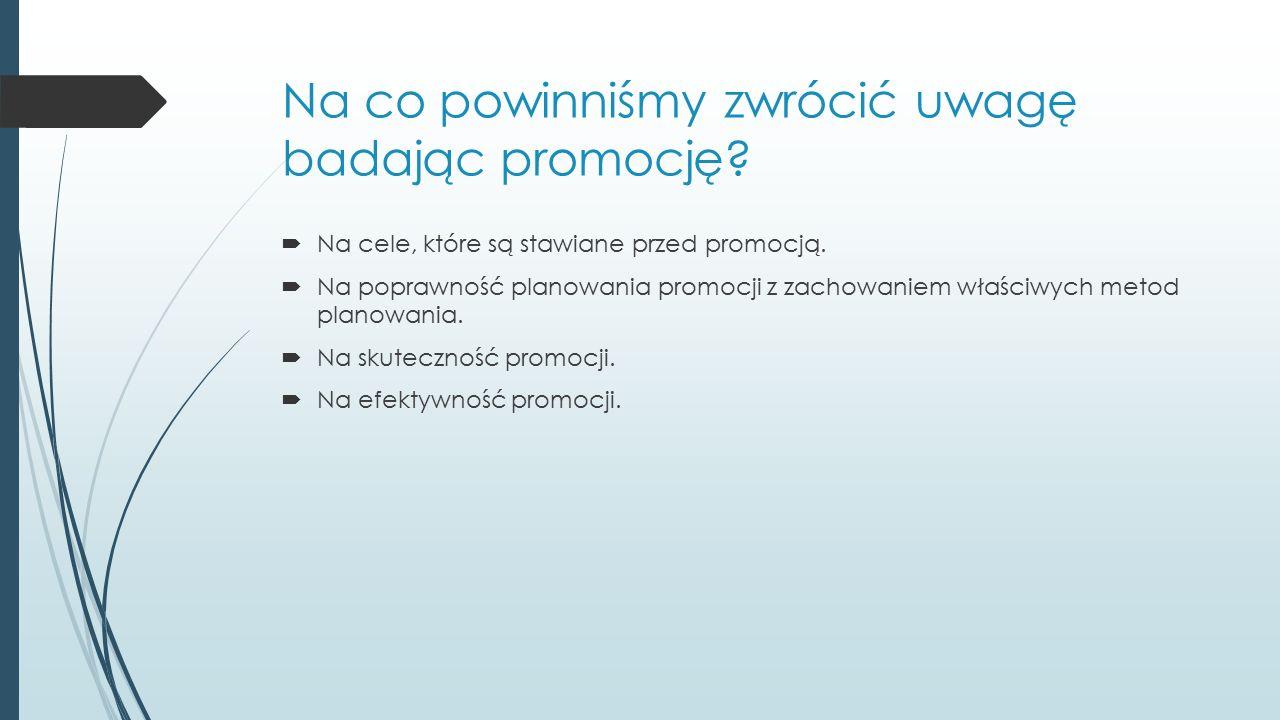 Na co powinniśmy zwrócić uwagę badając promocję?  Na cele, które są stawiane przed promocją.  Na poprawność planowania promocji z zachowaniem właści