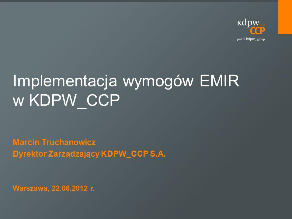 Marcin Truchanowicz Dyrektor Zarządzający KDPW_CCP S.A. Warszawa, 22.06.2012 r. Implementacja wymogów EMIR w KDPW_CCP