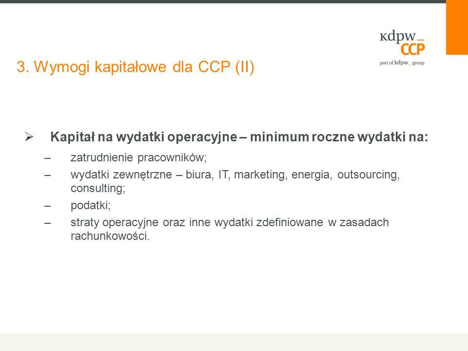 3. Wymogi kapitałowe dla CCP (II)  Kapitał na wydatki operacyjne – minimum roczne wydatki na: –zatrudnienie pracowników; –wydatki zewnętrzne – biura,