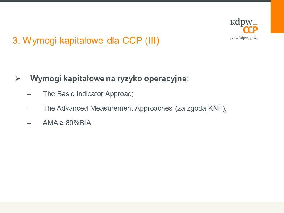 3. Wymogi kapitałowe dla CCP (III)  Wymogi kapitałowe na ryzyko operacyjne: –The Basic Indicator Approac; –The Advanced Measurement Approaches (za zg