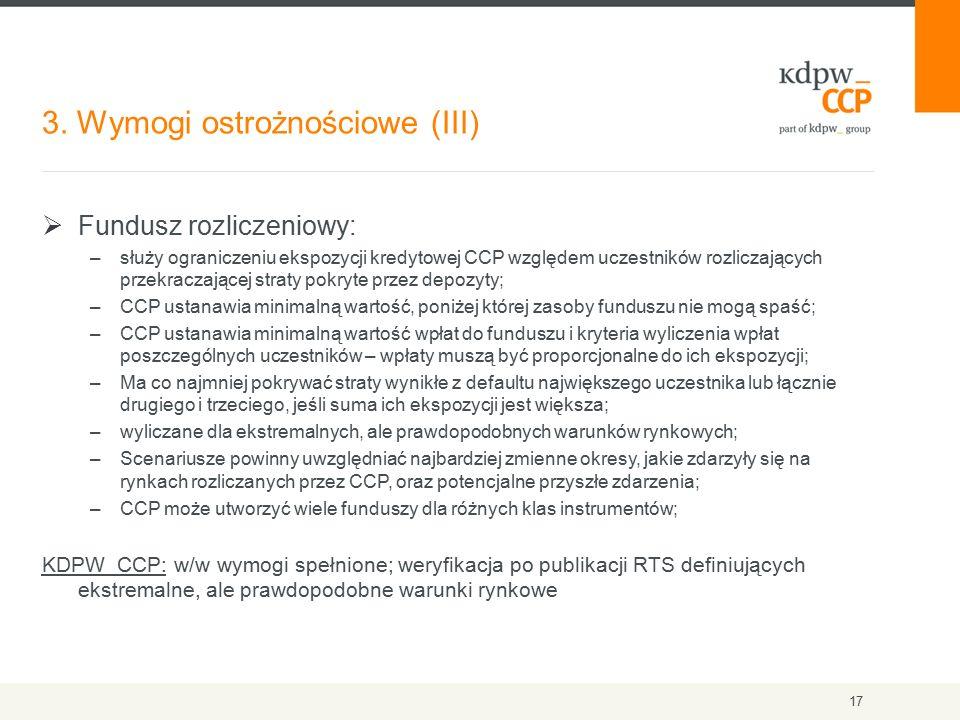 3. Wymogi ostrożnościowe (III) 17  Fundusz rozliczeniowy: –służy ograniczeniu ekspozycji kredytowej CCP względem uczestników rozliczających przekracz