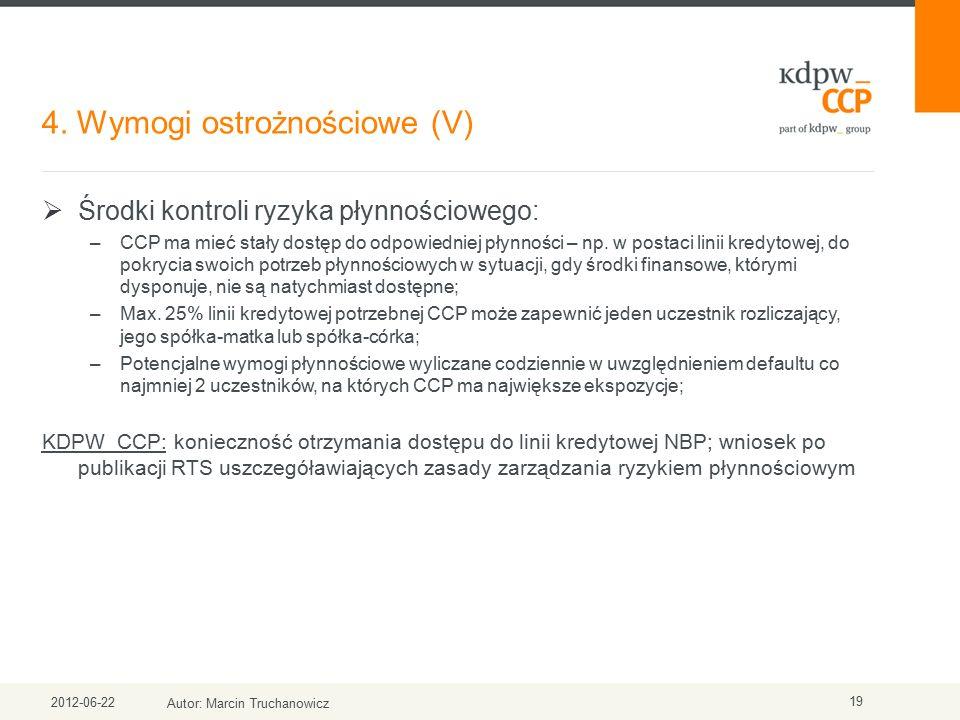 4. Wymogi ostrożnościowe (V) 2012-06-22 Autor: Marcin Truchanowicz 19  Środki kontroli ryzyka płynnościowego: –CCP ma mieć stały dostęp do odpowiedni