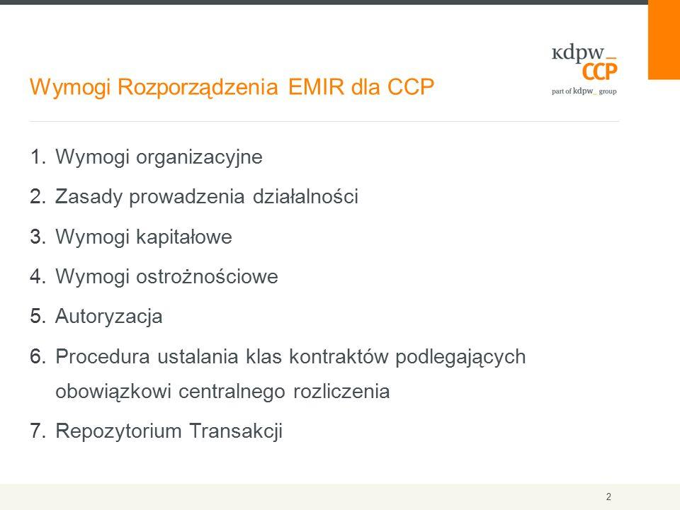 Wymogi Rozporządzenia EMIR dla CCP 2 1.Wymogi organizacyjne 2.Zasady prowadzenia działalności 3.Wymogi kapitałowe 4.Wymogi ostrożnościowe 5.Autoryzacja 6.Procedura ustalania klas kontraktów podlegających obowiązkowi centralnego rozliczenia 7.Repozytorium Transakcji