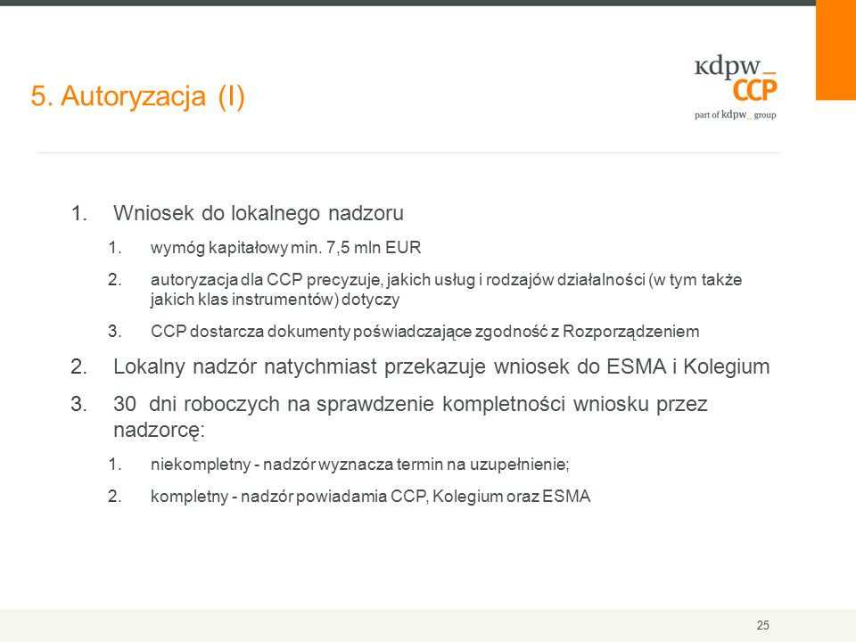 5. Autoryzacja (I) 25 1.Wniosek do lokalnego nadzoru 1.wymóg kapitałowy min. 7,5 mln EUR 2.autoryzacja dla CCP precyzuje, jakich usług i rodzajów dzia