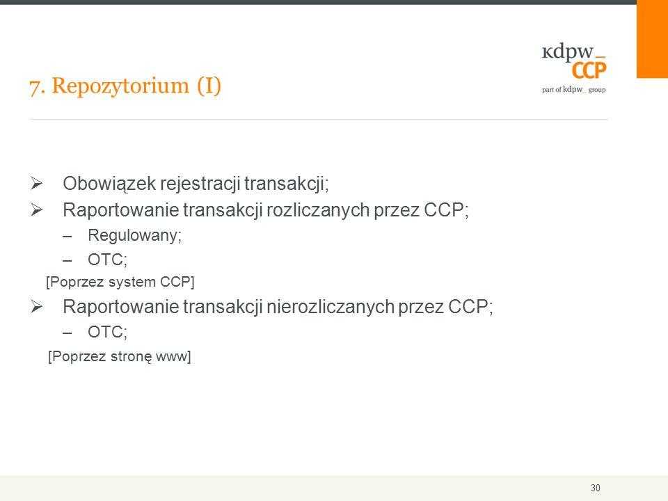 7. Repozytorium (I) 30  Obowiązek rejestracji transakcji;  Raportowanie transakcji rozliczanych przez CCP; –Regulowany; –OTC; [Poprzez system CCP] 
