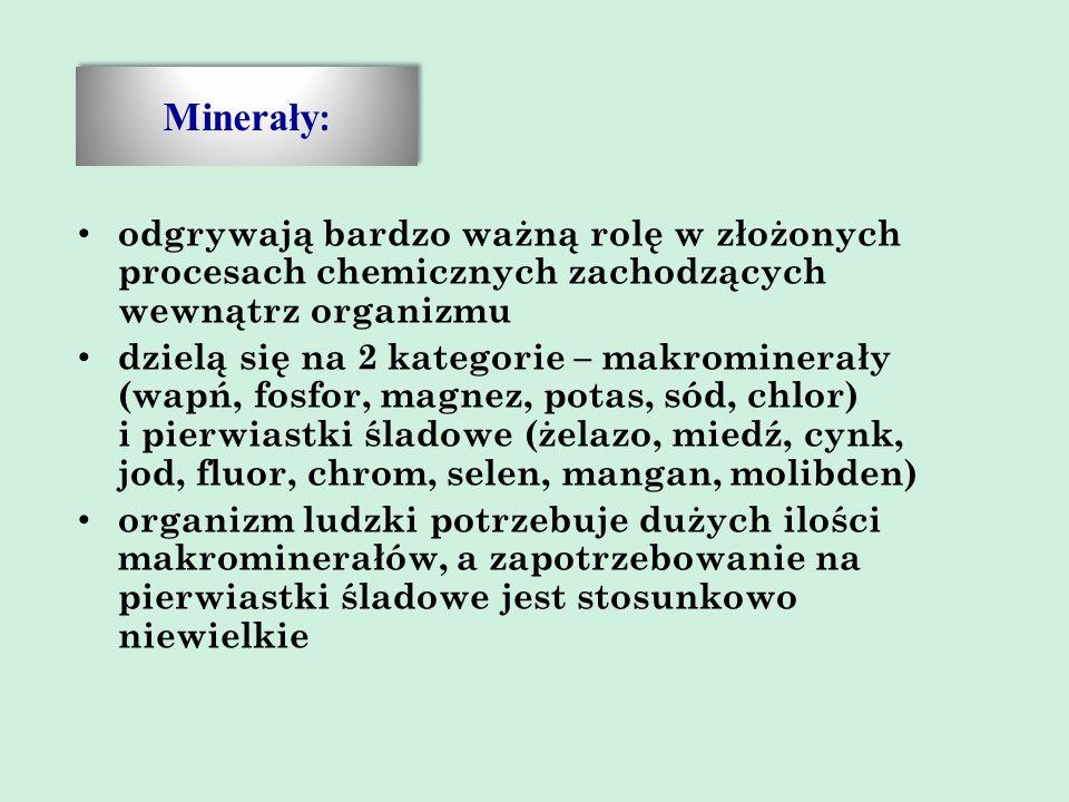 Minerały : odgrywają bardzo ważną rolę w złożonych procesach chemicznych zachodzących wewnątrz organizmu dzielą się na 2 kategorie – makrominerały (wapń, fosfor, magnez, potas, sód, chlor) i pierwiastki śladowe (żelazo, miedź, cynk, jod, fluor, chrom, selen, mangan, molibden) organizm ludzki potrzebuje dużych ilości makrominerałów, a zapotrzebowanie na pierwiastki śladowe jest stosunkowo niewielkie