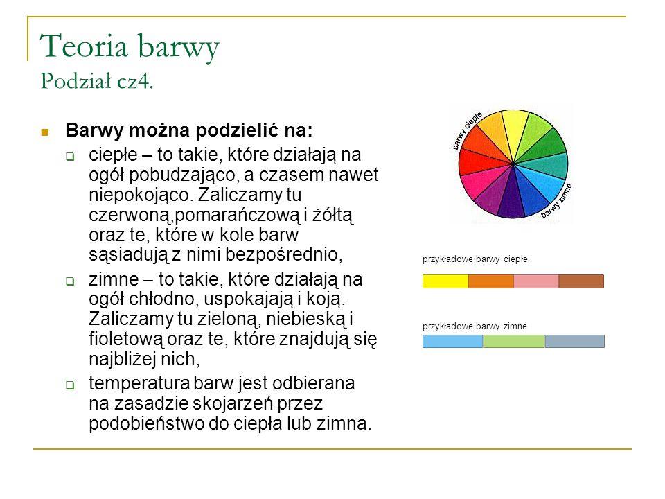 Teoria barwy Podział cz4. Barwy można podzielić na:  ciepłe – to takie, które działają na ogół pobudzająco, a czasem nawet niepokojąco. Zaliczamy tu