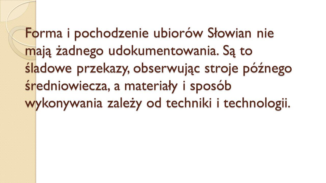 Forma i pochodzenie ubiorów Słowian nie mają żadnego udokumentowania. Są to śladowe przekazy, obserwując stroje późnego średniowiecza, a materiały i s