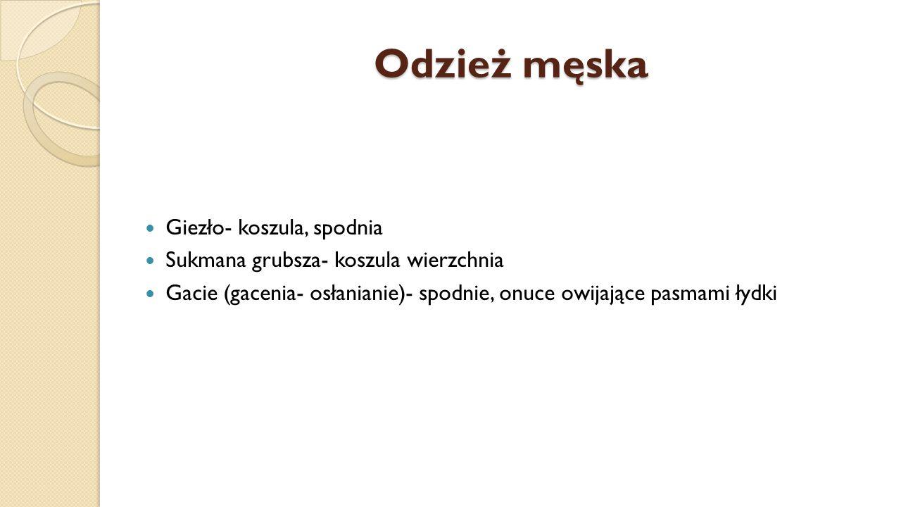 Odzież męska Giezło- koszula, spodnia Sukmana grubsza- koszula wierzchnia Gacie (gacenia- osłanianie)- spodnie, onuce owijające pasmami łydki
