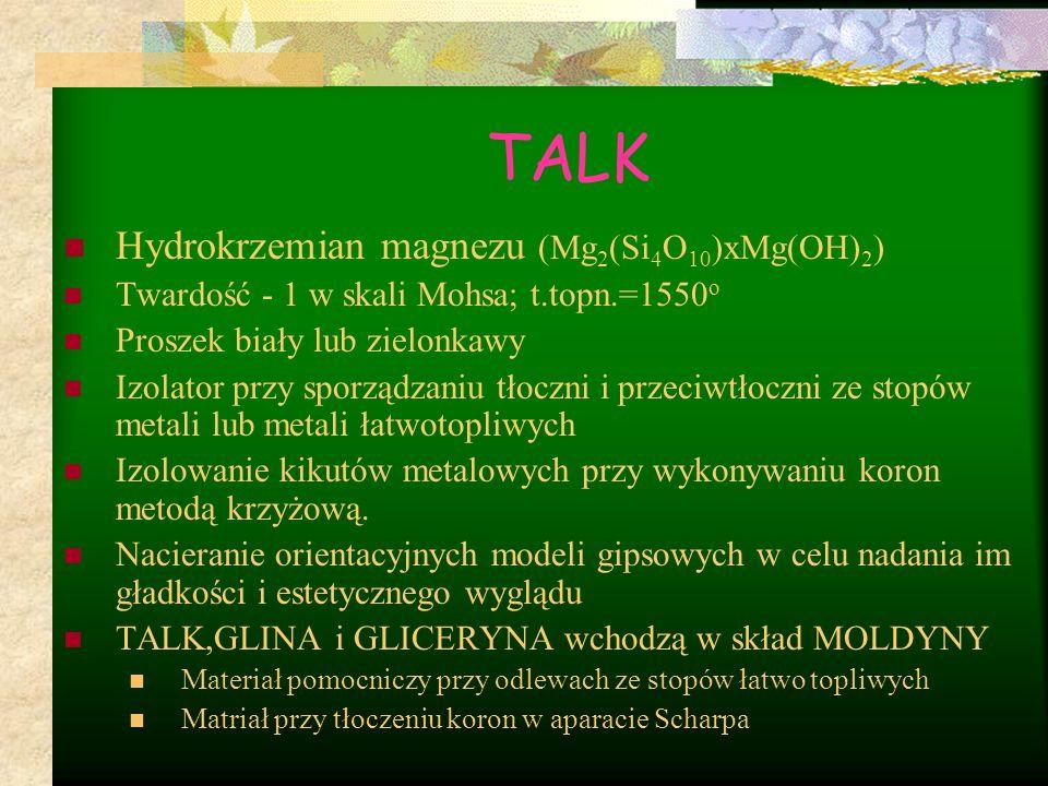 TALK Hydrokrzemian magnezu (Mg 2 (Si 4 O 10 )xMg(OH) 2 ) Twardość - 1 w skali Mohsa; t.topn.=1550 o Proszek biały lub zielonkawy Izolator przy sporząd