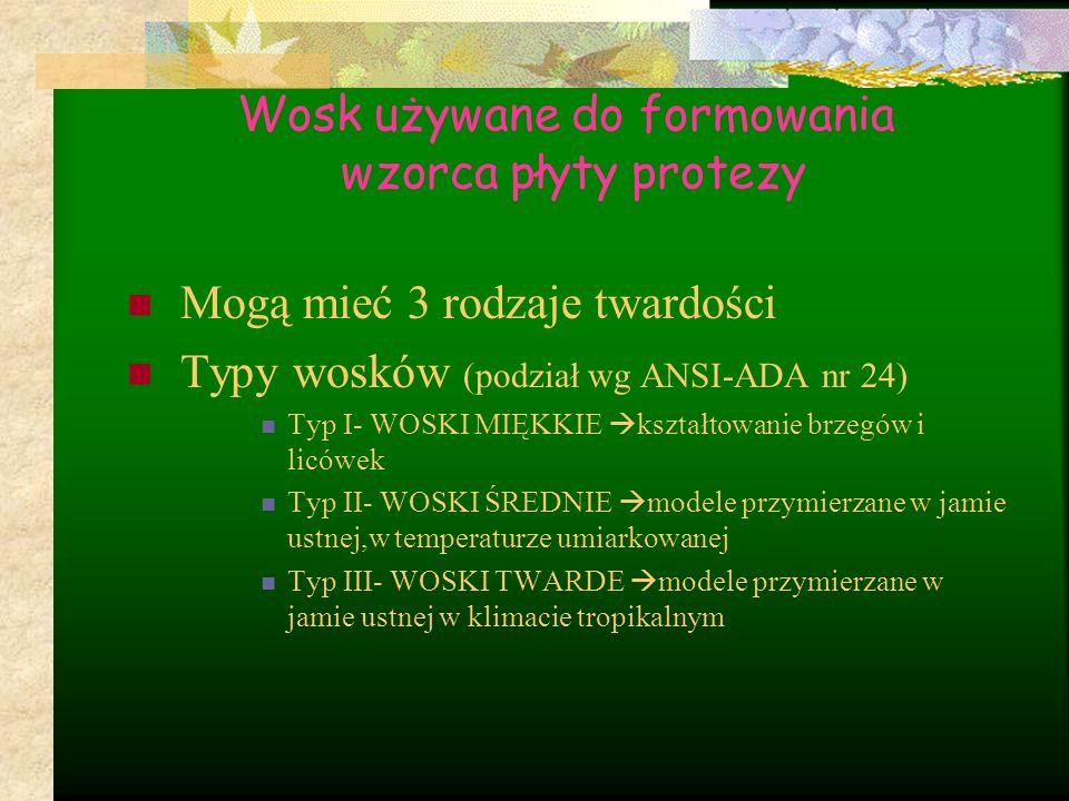 Wosk używane do formowania wzorca płyty protezy Mogą mieć 3 rodzaje twardości Typy wosków (podział wg ANSI-ADA nr 24) Typ I- WOSKI MIĘKKIE  kształtow