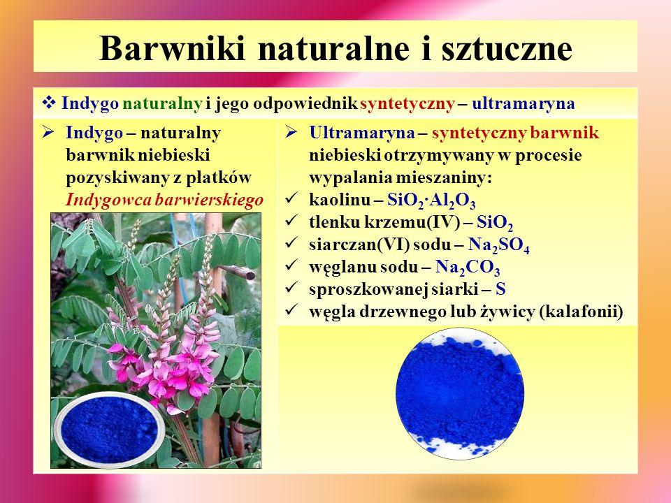 Barwniki naturalne i sztuczne  Indygo naturalny i jego odpowiednik syntetyczny – ultramaryna  Indygo – naturalny barwnik niebieski pozyskiwany z płatków Indygowca barwierskiego  Ultramaryna – syntetyczny barwnik niebieski otrzymywany w procesie wypalania mieszaniny: kaolinu – SiO 2 ∙Al 2 O 3 tlenku krzemu(IV) – SiO 2 siarczan(VI) sodu – Na 2 SO 4 węglanu sodu – Na 2 CO 3 sproszkowanej siarki – S węgla drzewnego lub żywicy (kalafonii)