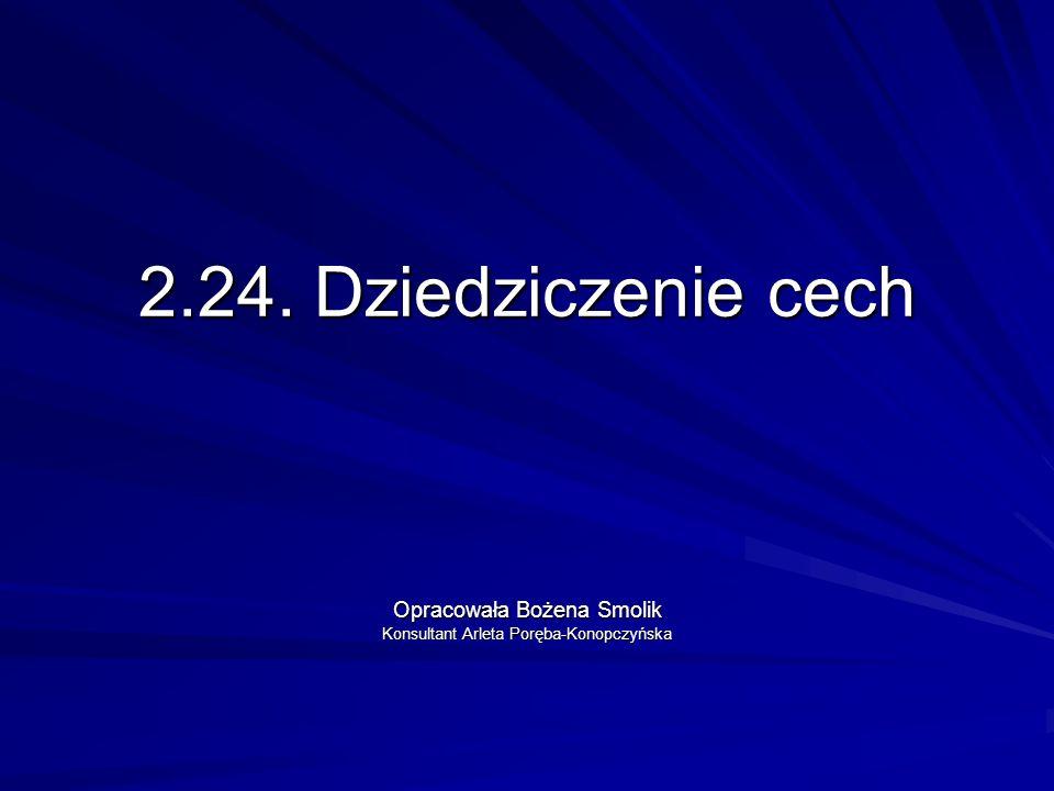 2.24. Dziedziczenie cech Opracowała Bożena Smolik Konsultant Arleta Poręba-Konopczyńska