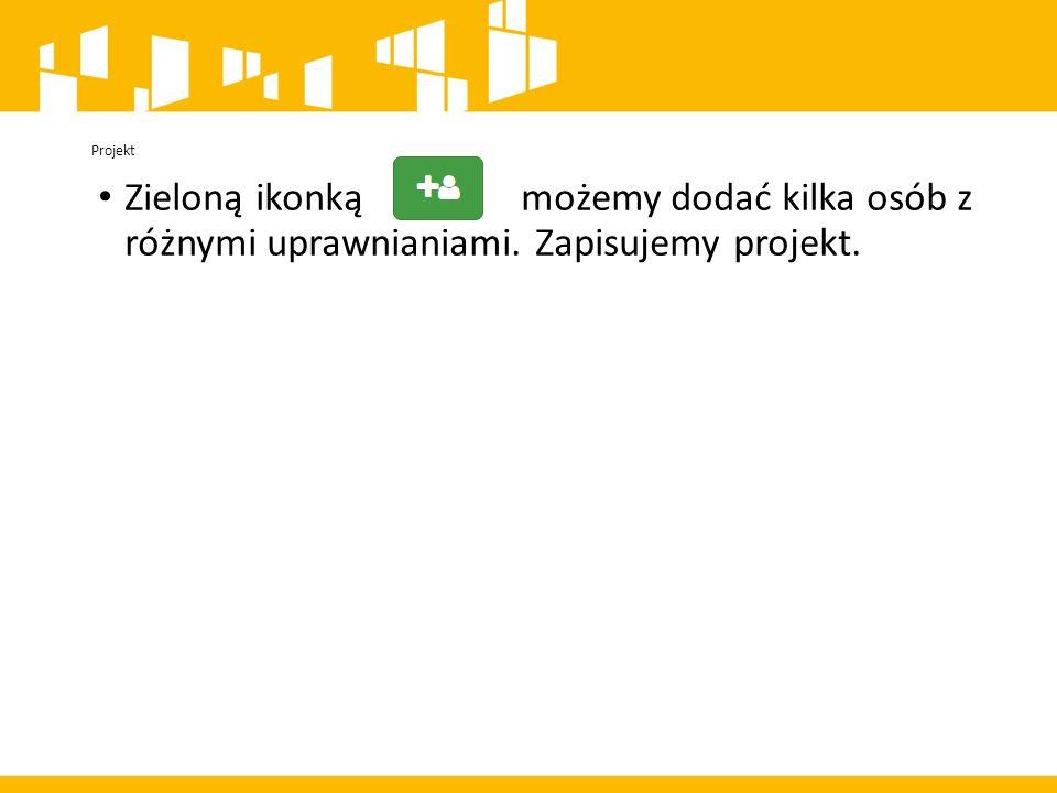 Projekt Zieloną ikonką możemy dodać kilka osób z różnymi uprawnianiami. Zapisujemy projekt.
