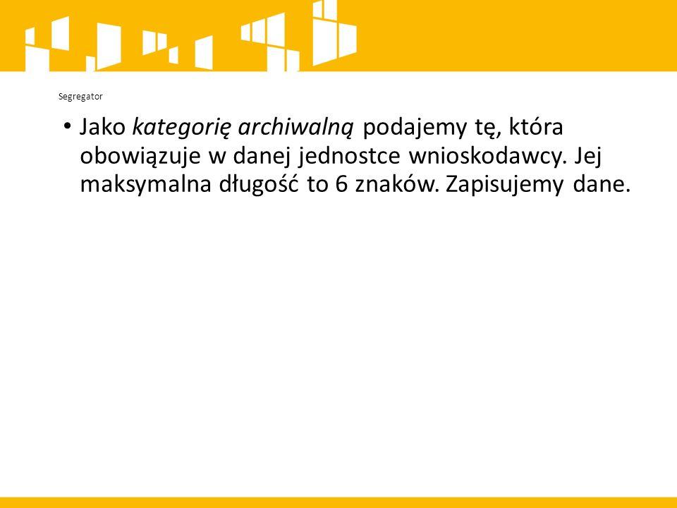 Segregator Jako kategorię archiwalną podajemy tę, która obowiązuje w danej jednostce wnioskodawcy.