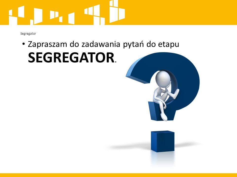 Segregator Zapraszam do zadawania pytań do etapu SEGREGATOR.