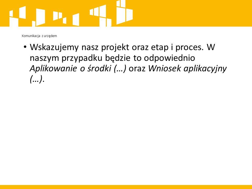 Komunikacja z urzędem Wskazujemy nasz projekt oraz etap i proces.