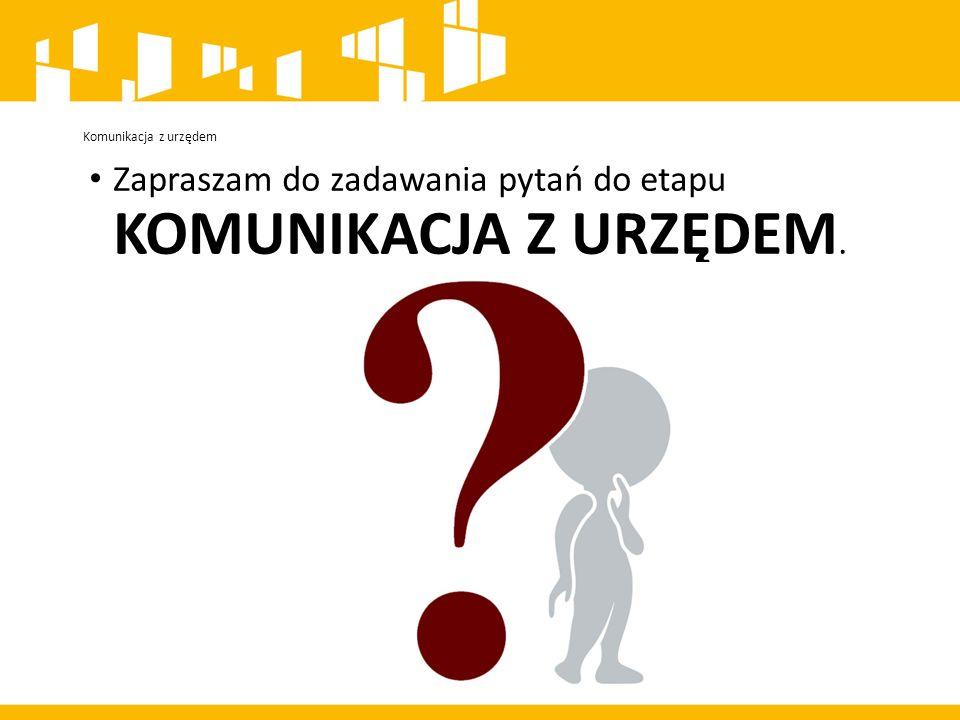 Komunikacja z urzędem Zapraszam do zadawania pytań do etapu KOMUNIKACJA Z URZĘDEM.