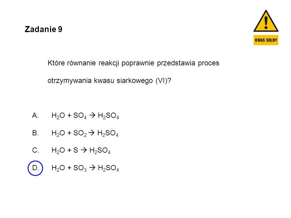 Zadanie 9 Które równanie reakcji poprawnie przedstawia proces otrzymywania kwasu siarkowego (VI)? A. H 2 O + SO 4  H 2 SO 4 B. H 2 O + SO 2  H 2 SO