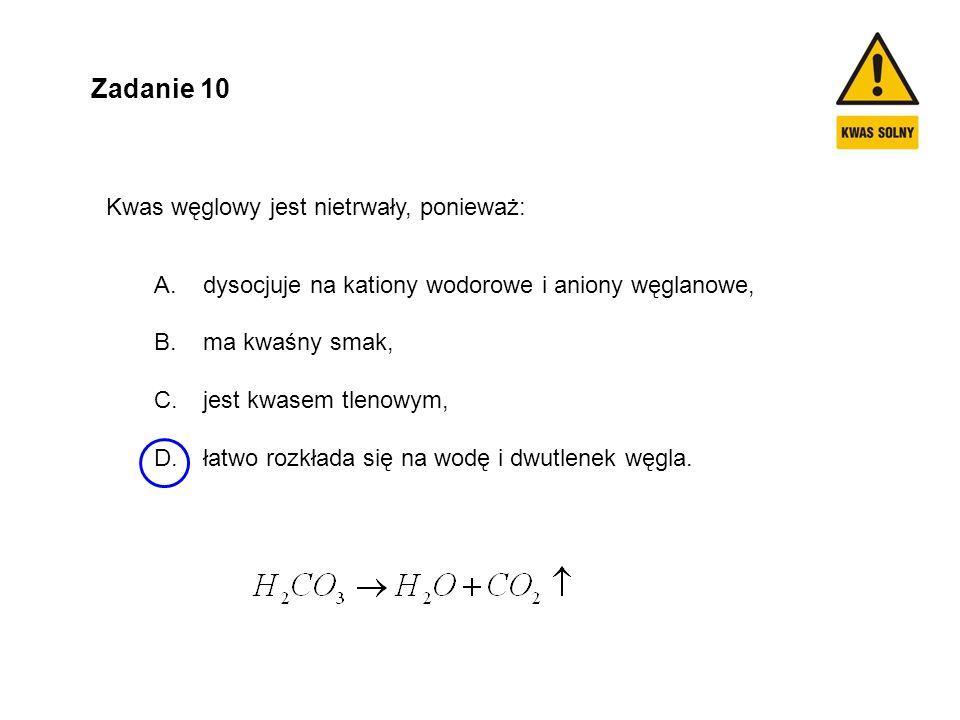 Zadanie 10 Kwas węglowy jest nietrwały, ponieważ: A. dysocjuje na kationy wodorowe i aniony węglanowe, B. ma kwaśny smak, C. jest kwasem tlenowym, D.