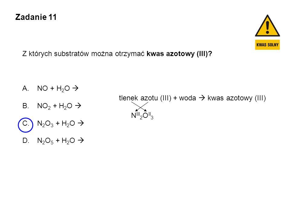 Zadanie 11 Z których substratów można otrzymać kwas azotowy (III)? A. NO + H 2 O  B. NO 2 + H 2 O  C. N 2 O 3 + H 2 O  D. N 2 O 5 + H 2 O  tlenek