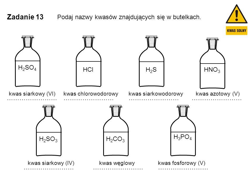 Zadanie 13 Podaj nazwy kwasów znajdujących się w butelkach. H 2 SO 4 HNO 3 H 3 PO 4 H 2 CO 3 HClH2SH2S H 2 SO 3 …………………… kwas siarkowy (VI)kwas chloro
