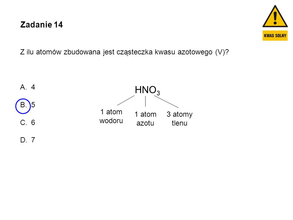 Zadanie 14 Z ilu atomów zbudowana jest cząsteczka kwasu azotowego (V)? A.4 B.5 C.6 D.7 HNO 3 1 atom wodoru 1 atom azotu 3 atomy tlenu
