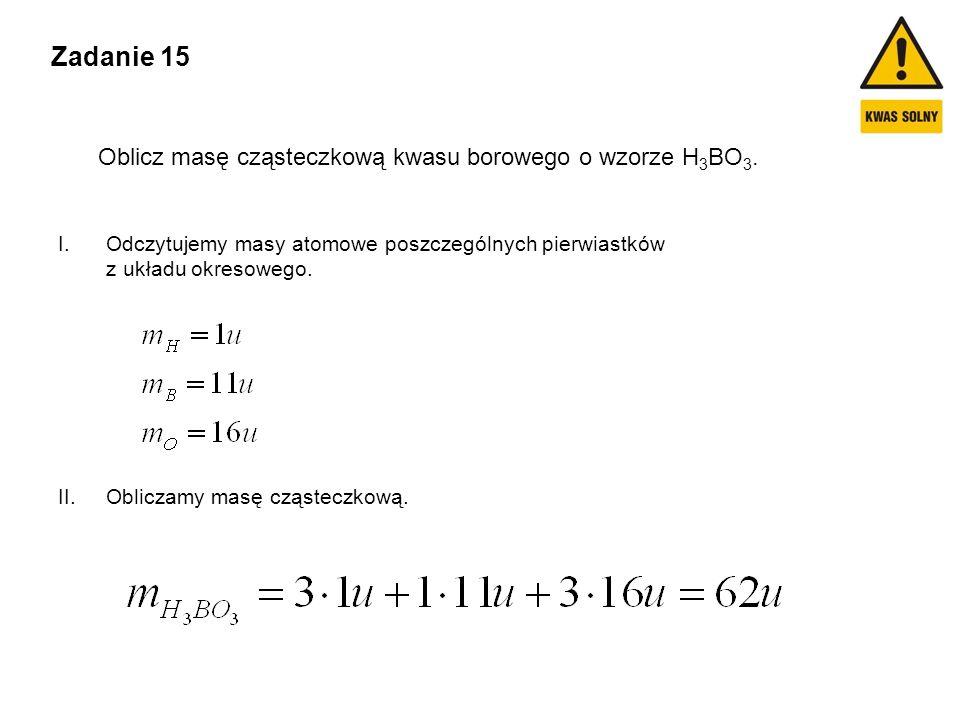 Zadanie 15 Oblicz masę cząsteczkową kwasu borowego o wzorze H 3 BO 3. I.Odczytujemy masy atomowe poszczególnych pierwiastków z układu okresowego. II.O