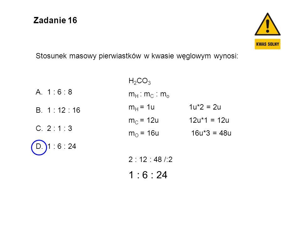 Zadanie 16 Stosunek masowy pierwiastków w kwasie węglowym wynosi: A.1 : 6 : 8 B.1 : 12 : 16 C.2 : 1 : 3 D.1 : 6 : 24 H 2 CO 3 m H : m C : m o m H = 1u 1u*2 = 2u m C = 12u 12u*1 = 12u m O = 16u 16u*3 = 48u 2 : 12 : 48 /:2 1 : 6 : 24