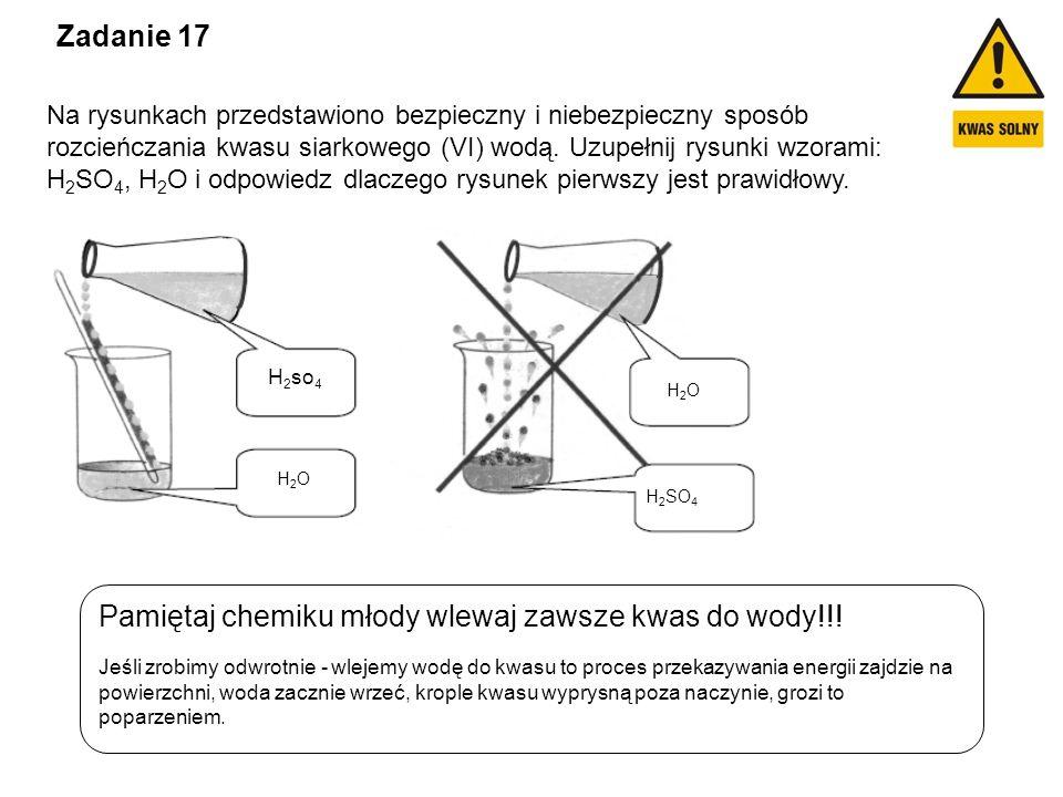 Zadanie 17 Na rysunkach przedstawiono bezpieczny i niebezpieczny sposób rozcieńczania kwasu siarkowego (VI) wodą. Uzupełnij rysunki wzorami: H 2 SO 4,