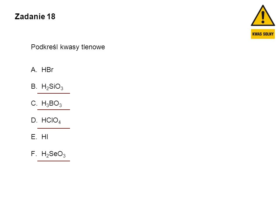 Zadanie 18 Podkreśl kwasy tlenowe A.HBr B.H 2 SiO 3 C.H 3 BO 3 D.HClO 4 E.HI F.H 2 SeO 3