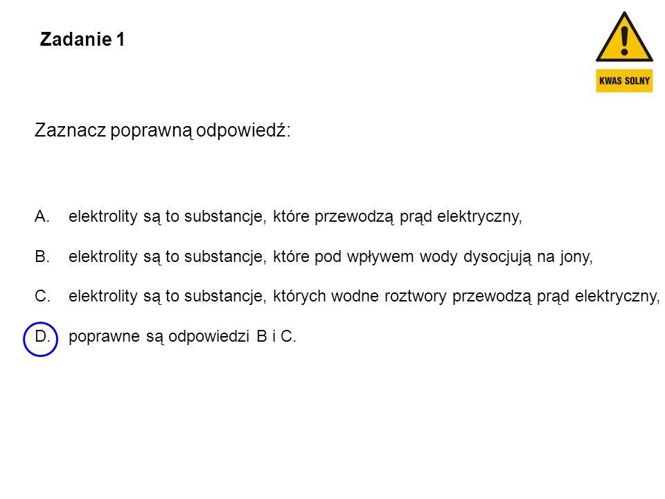 Zadanie 1 Zaznacz poprawną odpowiedź: A. elektrolity są to substancje, które przewodzą prąd elektryczny, B. elektrolity są to substancje, które pod wp