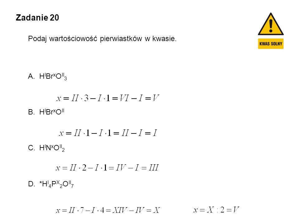 Zadanie 20 Podaj wartościowość pierwiastków w kwasie. A.H I Br x O II 3 B.H I Br x O II C.H I N x O II 2 D.*H I 4 P X 2 O II 7