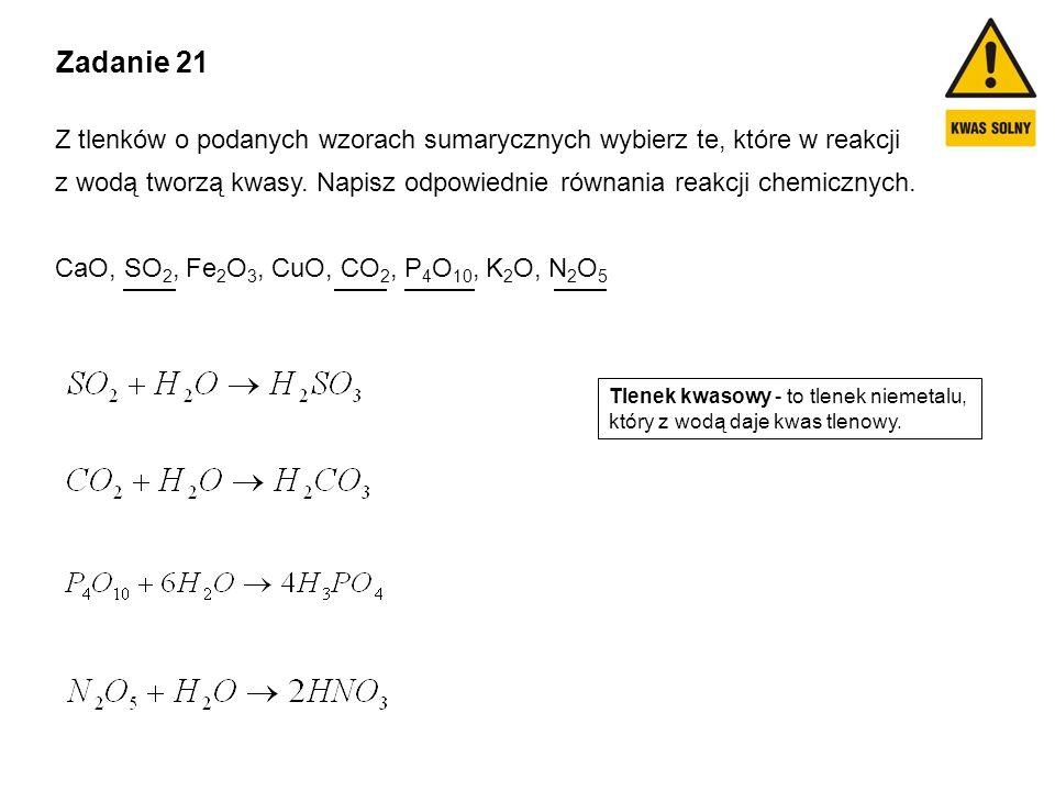 Zadanie 21 Z tlenków o podanych wzorach sumarycznych wybierz te, które w reakcji z wodą tworzą kwasy. Napisz odpowiednie równania reakcji chemicznych.