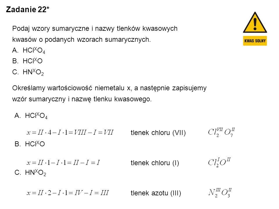 Zadanie 22* Podaj wzory sumaryczne i nazwy tlenków kwasowych kwasów o podanych wzorach sumarycznych. A.HCl X O 4 B.HCl X O C.HN X O 2 Określamy wartoś