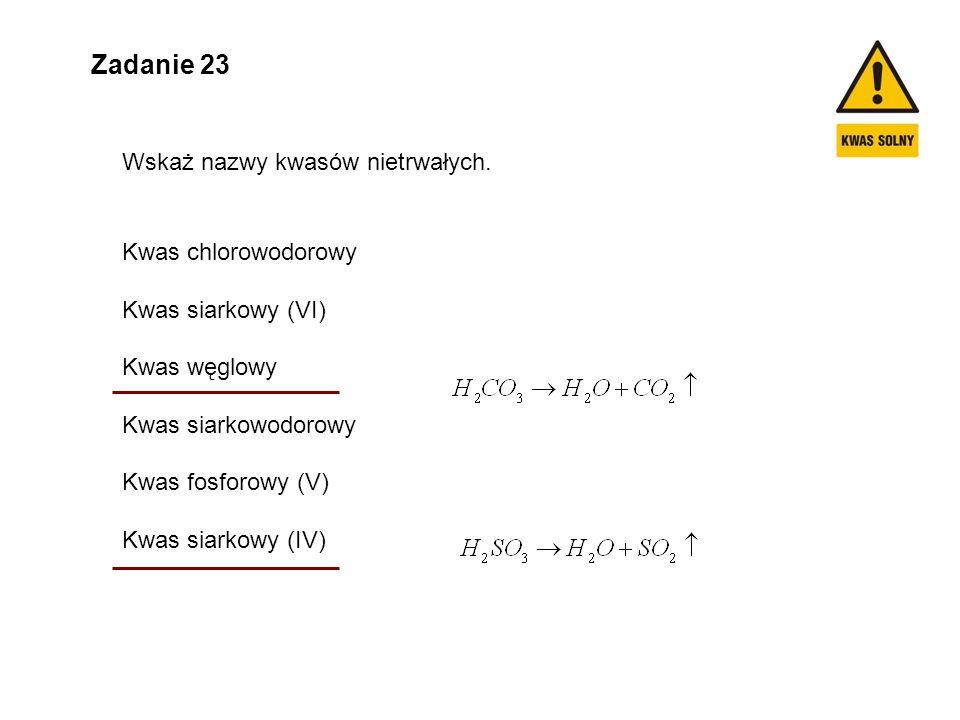 Zadanie 23 Wskaż nazwy kwasów nietrwałych. Kwas chlorowodorowy Kwas siarkowy (VI) Kwas węglowy Kwas siarkowodorowy Kwas fosforowy (V) Kwas siarkowy (I