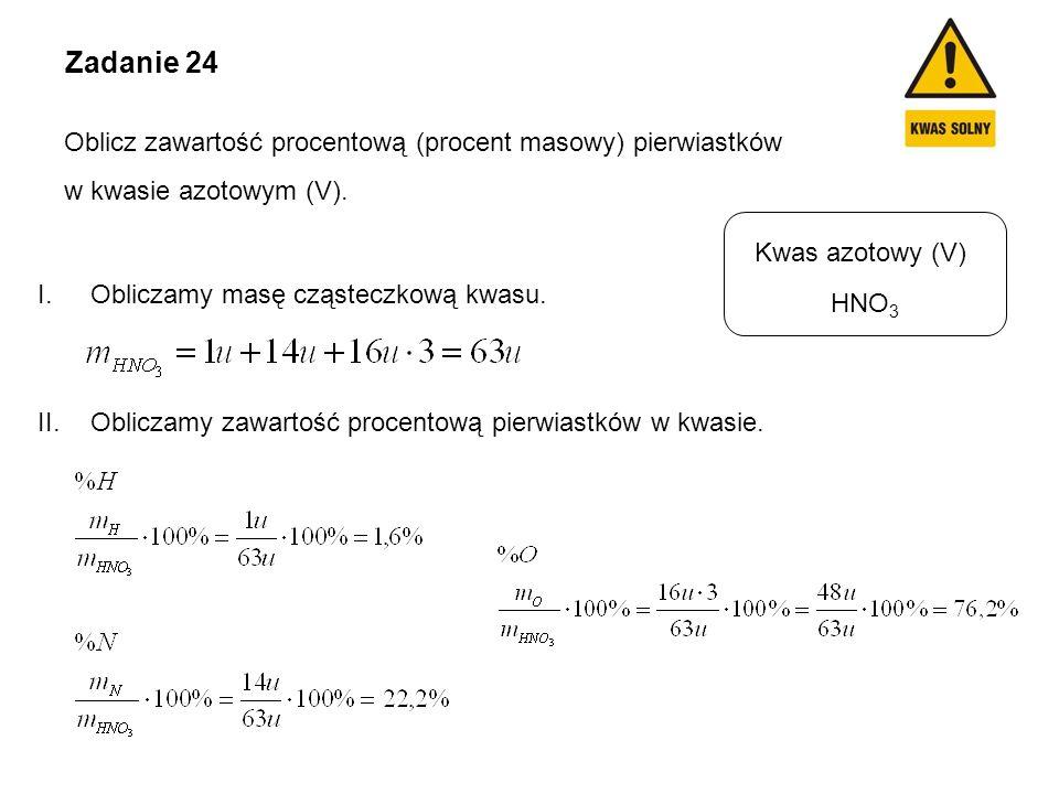 Kwas azotowy (V) HNO 3 Zadanie 24 Oblicz zawartość procentową (procent masowy) pierwiastków w kwasie azotowym (V). I.Obliczamy masę cząsteczkową kwasu