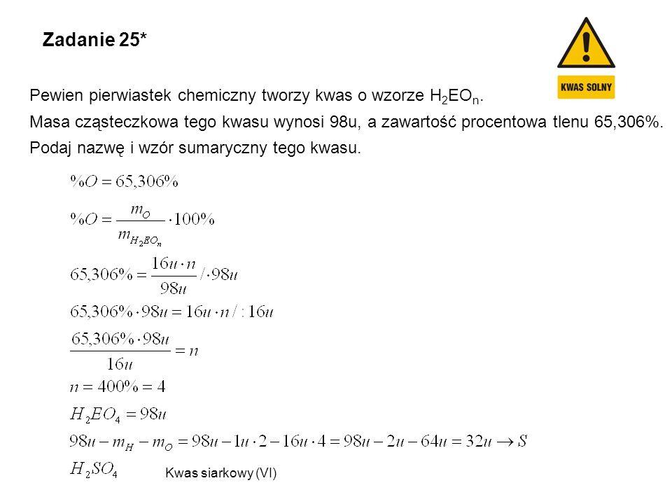 Zadanie 25* Pewien pierwiastek chemiczny tworzy kwas o wzorze H 2 EO n. Masa cząsteczkowa tego kwasu wynosi 98u, a zawartość procentowa tlenu 65,306%.