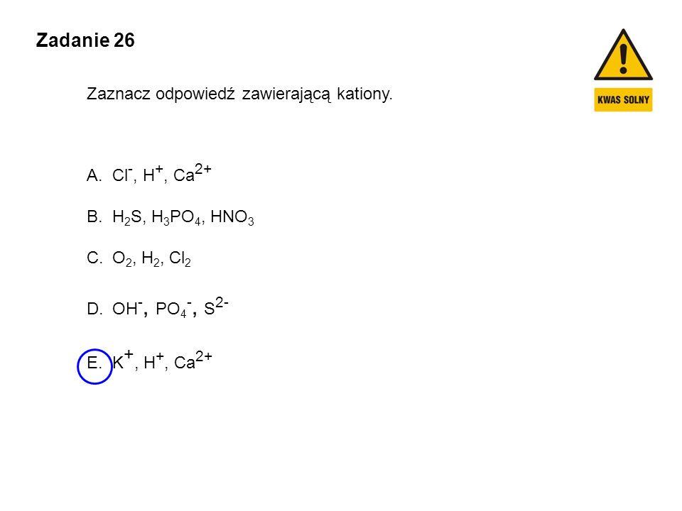Zadanie 26 Zaznacz odpowiedź zawierającą kationy. A.Cl -, H +, Ca 2+ B.H 2 S, H 3 PO 4, HNO 3 C.O 2, H 2, Cl 2 D.OH -, PO 4 -, S 2- E.K +, H +, Ca 2+