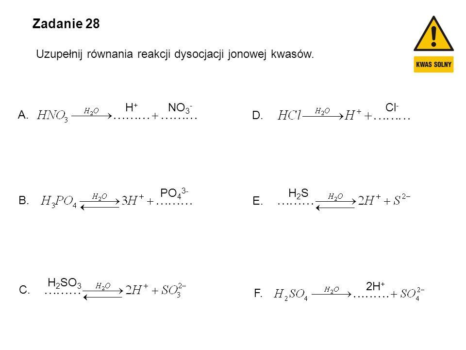 Zadanie 28 Uzupełnij równania reakcji dysocjacji jonowej kwasów. F. E. D. C. B. A. H+H+ NO 3 - Cl - 2H + PO 4 3- H2SH2S H 2 SO 3