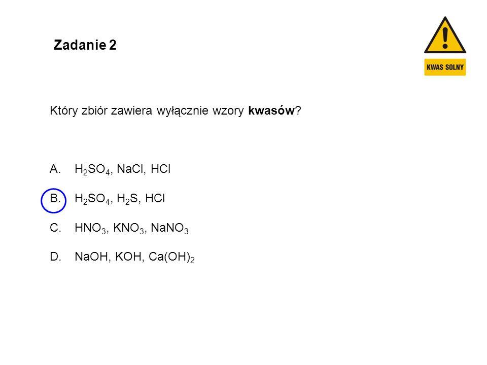 Zadanie 2 Który zbiór zawiera wyłącznie wzory kwasów? A. H 2 SO 4, NaCl, HCl B. H 2 SO 4, H 2 S, HCl C. HNO 3, KNO 3, NaNO 3 D. NaOH, KOH, Ca(OH) 2