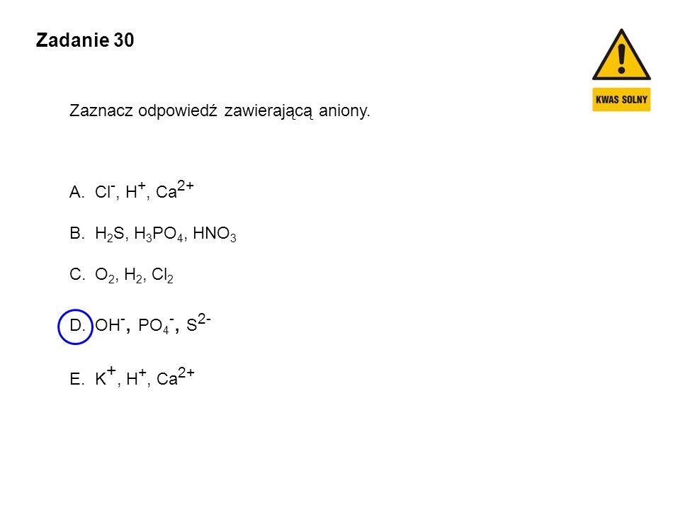 Zadanie 30 Zaznacz odpowiedź zawierającą aniony. A.Cl -, H +, Ca 2+ B.H 2 S, H 3 PO 4, HNO 3 C.O 2, H 2, Cl 2 D.OH -, PO 4 -, S 2- E.K +, H +, Ca 2+