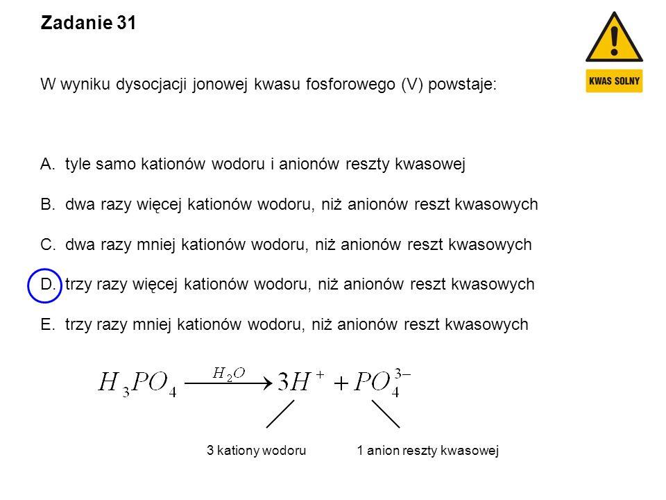 Zadanie 31 W wyniku dysocjacji jonowej kwasu fosforowego (V) powstaje: A.tyle samo kationów wodoru i anionów reszty kwasowej B.dwa razy więcej kationów wodoru, niż anionów reszt kwasowych C.dwa razy mniej kationów wodoru, niż anionów reszt kwasowych D.trzy razy więcej kationów wodoru, niż anionów reszt kwasowych E.trzy razy mniej kationów wodoru, niż anionów reszt kwasowych 3 kationy wodoru1 anion reszty kwasowej