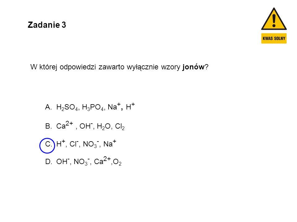 Zadanie 3 W której odpowiedzi zawarto wyłącznie wzory jonów? A.H 2 SO 4, H 3 PO 4, Na +, H + B.Ca 2+, OH -, H 2 O, Cl 2 C.H +, Cl -, NO 3 -, Na + D.OH