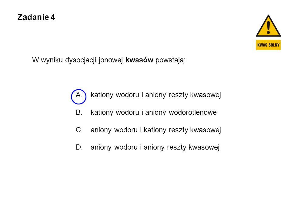Zadanie 4 W wyniku dysocjacji jonowej kwasów powstają: A.