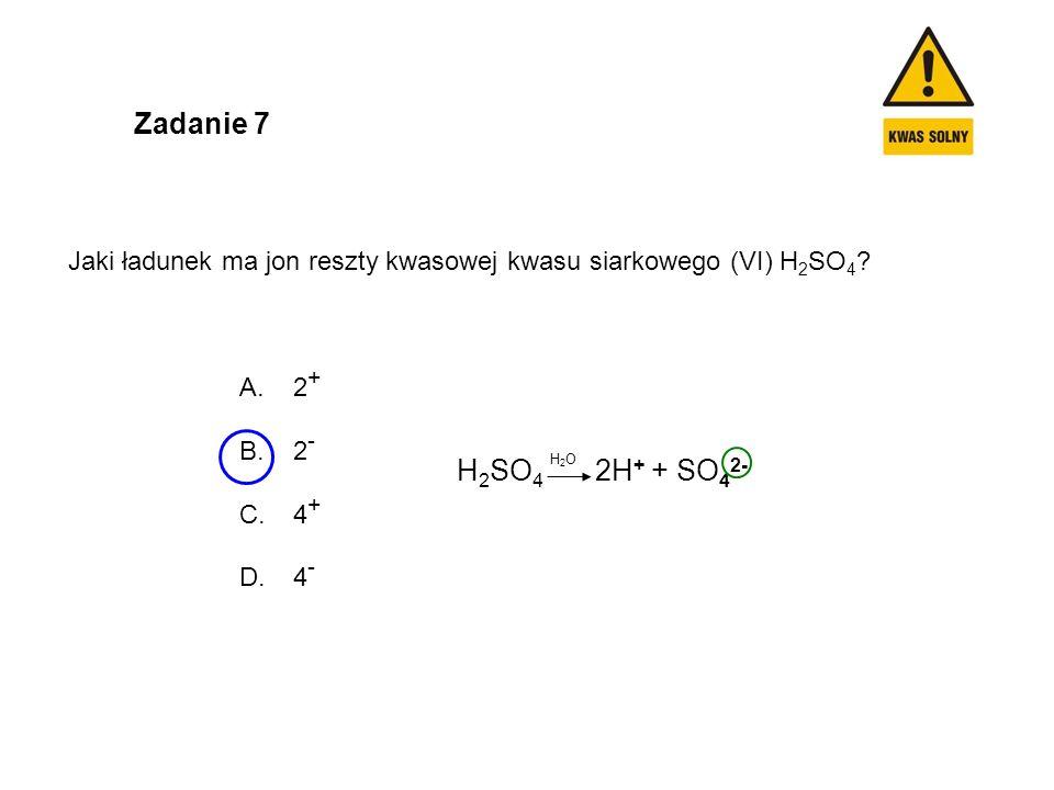 Zadanie 7 Jaki ładunek ma jon reszty kwasowej kwasu siarkowego (VI) H 2 SO 4 ? A. 2 + B. 2 - C. 4 + D. 4 - H 2 SO 4 2H + + SO 4 2- H2OH2O