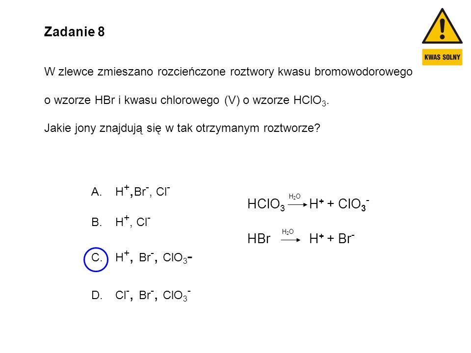 Zadanie 8 W zlewce zmieszano rozcieńczone roztwory kwasu bromowodorowego o wzorze HBr i kwasu chlorowego (V) o wzorze HClO 3. Jakie jony znajdują się