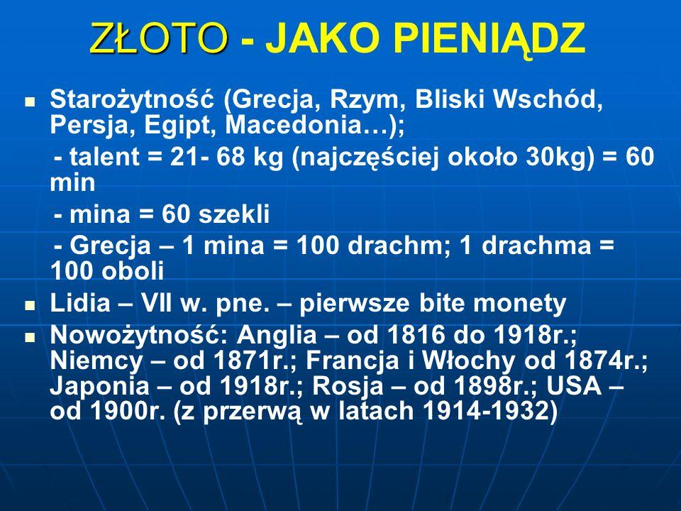 ZŁOTO ZŁOTO - JAKO PIENIĄDZ Starożytność (Grecja, Rzym, Bliski Wschód, Persja, Egipt, Macedonia…); - talent = 21- 68 kg (najczęściej około 30kg) = 60 min - mina = 60 szekli - Grecja – 1 mina = 100 drachm; 1 drachma = 100 oboli Lidia – VII w.