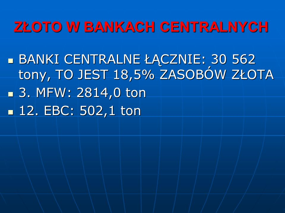 ZŁOTO W BANKACH CENTRALNYCH BANKI CENTRALNE ŁĄCZNIE: 30 562 tony, TO JEST 18,5% ZASOBÓW ZŁOTA BANKI CENTRALNE ŁĄCZNIE: 30 562 tony, TO JEST 18,5% ZASOBÓW ZŁOTA 3.